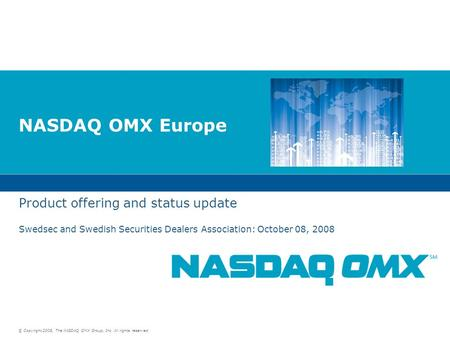 © Copyright 2008, The NASDAQ OMX Group, Inc. All rights reserved. NASDAQ OMX Europe Product offering and status update Swedsec and Swedish Securities Dealers.