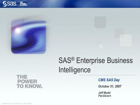 Copyright © 2006, SAS Institute Inc. All rights reserved. CMS SAS Day October 31, 2007 Jeff Mudd Pat Alcorn SAS ® Enterprise Business Intelligence.