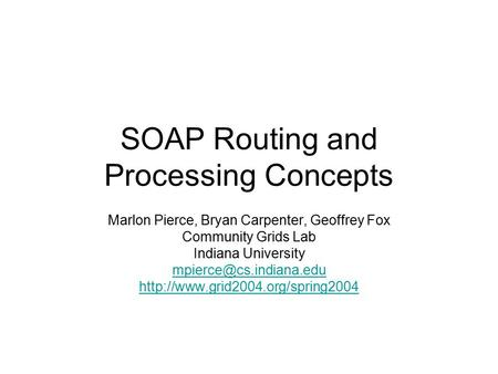 SOAP Routing and Processing Concepts Marlon Pierce, Bryan Carpenter, Geoffrey Fox Community Grids Lab Indiana University