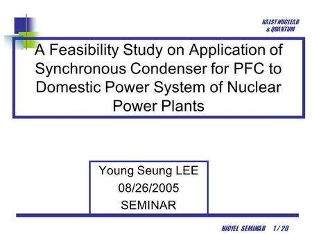 KAIST NUCLEAR & QUANTUM NICIEL SEMINAR 1 / 20 A Feasibility Study on Application of Synchronous Condenser for PFC to Domestic Power System of Nuclear Power.