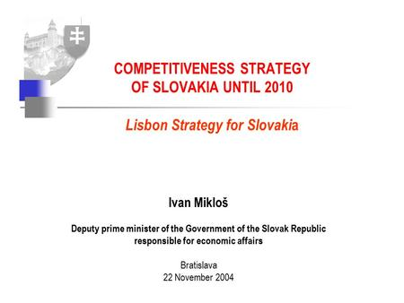 Ivan Mikloš Deputy prime minister of the Government of the Slovak Republic responsible for economic affairs Bratislava 22 November 2004 COMPETITIVENESS.