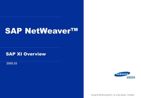 SAP NetWeaver™ 2005.03 Copyright ⓒ 2005 Samsung SDS Co., Ltd. All rights reserved | Confidential SAP XI Overview.