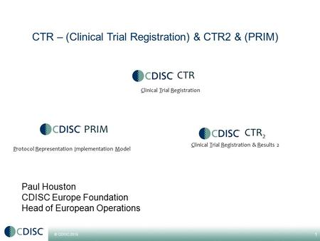 © CDISC 2015 Paul Houston CDISC Europe Foundation Head of European Operations 1 CTR 2 Protocol Representation Implementation Model Clinical Trial Registration.