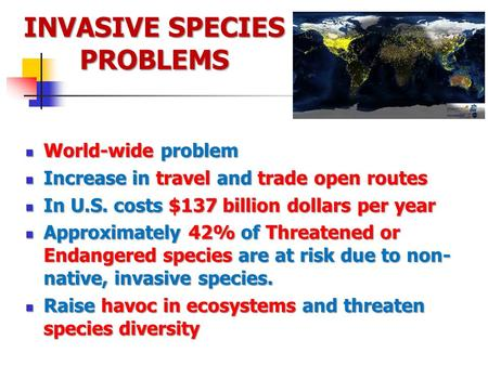INVASIVE SPECIES PROBLEMS World-wide problem World-wide problem Increase in travel and trade open routes Increase in travel and trade open routes In U.S.