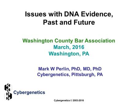 Issues with DNA Evidence, Past and Future Washington County Bar Association March, 2016 Washington, PA Mark W Perlin, PhD, MD, PhD Cybergenetics, Pittsburgh,