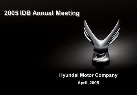 1 2005 IDB Annual Meeting Hyundai Motor Company April, 2005.