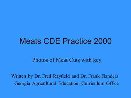 Meats CDE Practice 2000 Photos of Meat Cuts with key Written by Dr. Fred Rayfield and Dr. Frank Flanders Georgia Agricultural Education, Curriculum Office.