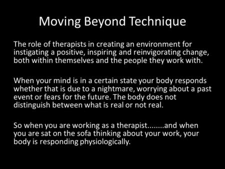 Moving Beyond Technique The role of therapists in creating an environment for instigating a positive, inspiring and reinvigorating change, both within.