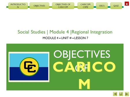 XXXX OBJECTIVES OBJECTIVES OF CARICOM CSME OECSQUIZ INTRODUCTIO N Social Studies | Module 4 |Regional Integration MODULE 4  UNIT #  LESSON 7 OBJECTIVESOF.