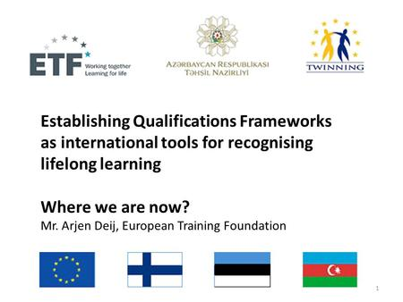 Establishing Qualifications Frameworks as international tools for recognising lifelong learning Where we are now? Mr. Arjen Deij, European Training Foundation.