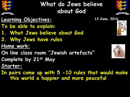 "Learning Objectives: To be able to explain: 1.What Jews believe about God 2.Why Jews have rules Home work: On line class room ""Jewish artefacts"" Complete."