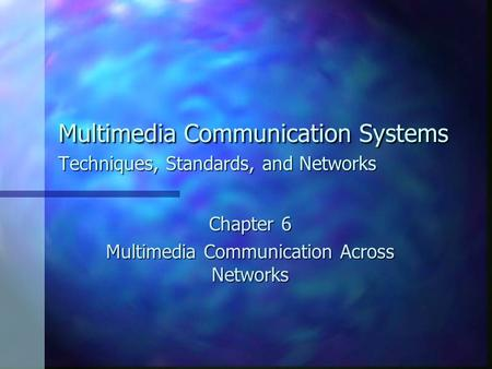 Multimedia Communication Systems Techniques, Standards, and Networks Chapter 6 Multimedia Communication Across Networks.