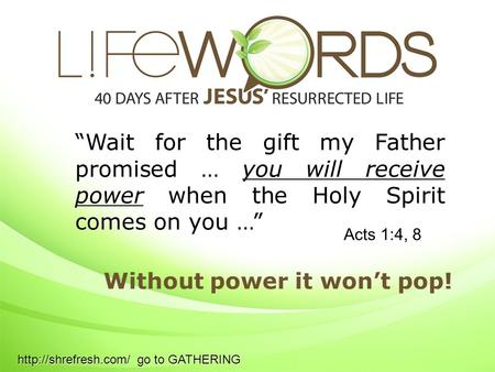 """Wait for the gift my Father promised … you will receive power when the Holy Spirit comes on you …"" Without power it won't pop! Acts 1:4, 8"