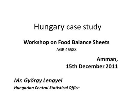 Hungary case study Workshop on Food Balance Sheets AGR 46588 Amman, 15th December 2011 Mr. György Lengyel Hungarian Central Statistical Office.