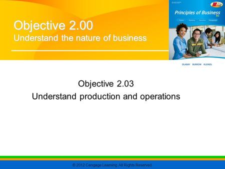 © 2012 Cengage Learning. All Rights Reserved. Objective 2.03 Understand production and operations Objective 2.00 Understand the nature of business.