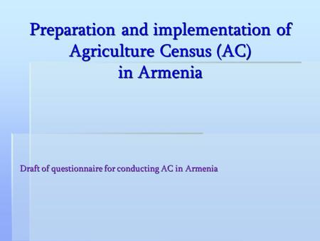 Preparation and implementation of Agriculture Census (AC) in Armenia Draft of questionnaire for conducting AC in Armenia.