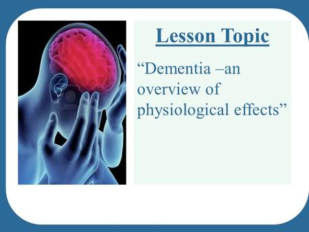 "Lesson Topic ""Dementia –an overview of physiological effects"""
