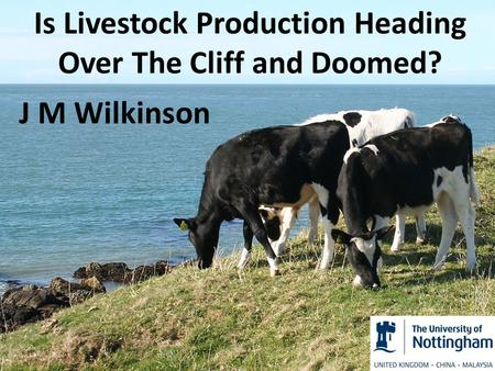 Is Livestock Production Heading Over The Cliff and Doomed? J M Wilkinson.