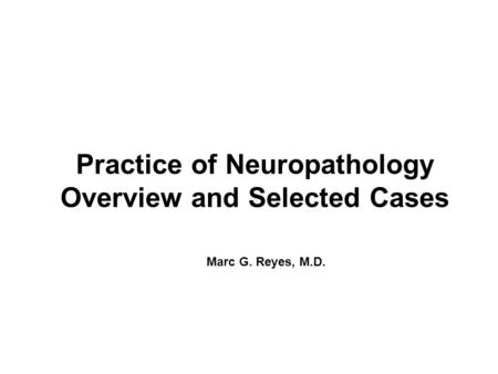 Practice of Neuropathology Overview and Selected Cases Marc G. Reyes, M.D.