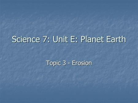 Science 7: Unit E: Planet Earth Topic 3 - Erosion.