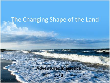 The Changing Shape of the Land Adventures in Science 5.7B.