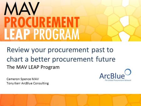 Review your procurement past to chart a better procurement future The MAV LEAP Program Cameron Spence MAV Tony Kerr ArcBlue Consulting 1.
