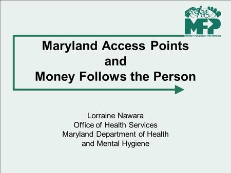 Maryland Access Points and Money Follows the Person Lorraine Nawara Office of Health Services Maryland Department of Health and Mental Hygiene.