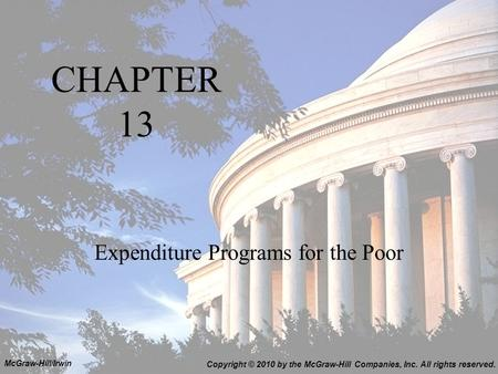 CHAPTER 13 Expenditure Programs for the Poor Copyright © 2010 by the McGraw-Hill Companies, Inc. All rights reserved. McGraw-Hill/Irwin.
