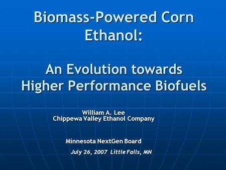 Biomass-Powered Corn Ethanol: An Evolution towards Higher Performance Biofuels July 26, 2007 Little Falls, MN William A. Lee Chippewa Valley Ethanol Company.