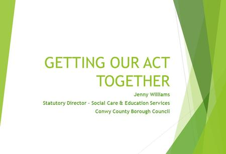 GETTING OUR ACT TOGETHER Jenny Williams Statutory Director – Social Care & Education Services Conwy County Borough Council.
