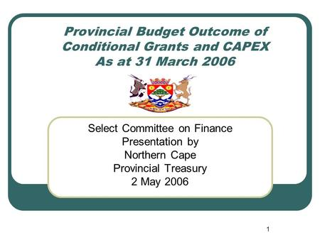 1 Provincial Budget Outcome of Conditional Grants and CAPEX As at 31 March 2006 Select Committee on Finance Presentation by Northern Cape Provincial Treasury.