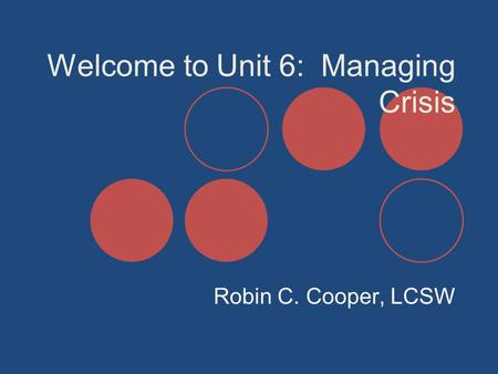 Welcome to Unit 6: Managing Crisis Robin C. Cooper, LCSW.