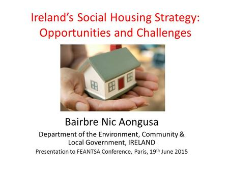 Ireland's Social Housing Strategy: Opportunities and Challenges Bairbre Nic Aongusa Department of the Environment, Community & Local Government, IRELAND.
