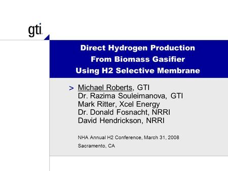 > Direct Hydrogen Production From Biomass Gasifier Using H2 Selective Membrane Michael Roberts, GTI Dr. Razima Souleimanova, GTI Mark Ritter, Xcel Energy.