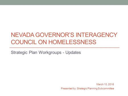 NEVADA GOVERNOR'S INTERAGENCY COUNCIL ON HOMELESSNESS Strategic Plan Workgroups - Updates March 10, 2016 Presented by: Strategic Planning Subcommittee.