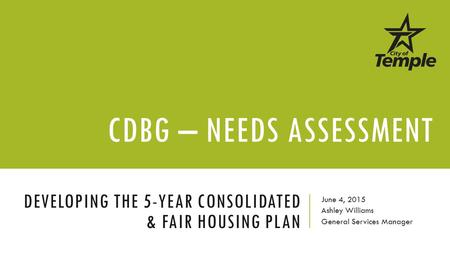 DEVELOPING THE 5-YEAR CONSOLIDATED & FAIR HOUSING PLAN June 4, 2015 Ashley Williams General Services Manager CDBG – NEEDS ASSESSMENT.