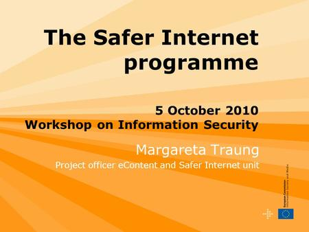 The Safer Internet programme 5 October 2010 Workshop on Information Security Margareta Traung Project officer eContent and Safer Internet unit.