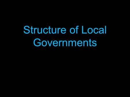 Structure of Local Governments. Types of Local Government 1. The County 2. The Township 3. The Municipality 4. The Special District.