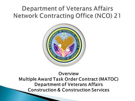Overview Multiple Award Task Order Contract (MATOC) Department of Veterans Affairs Construction & Construction Services.