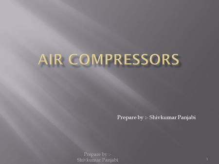 Prepare by :- Shivkumar Panjabi 1.  Introduction.  Types of compressors.  Positive displacement compressors.  Dynamic compressors.  Reciprocating.