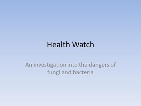Health Watch An investigation into the dangers of <strong>fungi</strong> <strong>and</strong> <strong>bacteria</strong>.