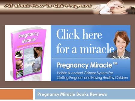 Pregnancy Miracle Books Reviews. Chinese Medicine Researcher, Alternative Health and Nutrition Specialist, Health Consultant and Former Infertility Sufferer.