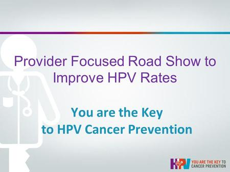 Provider Focused Road Show to Improve HPV Rates You are the Key to HPV Cancer Prevention.