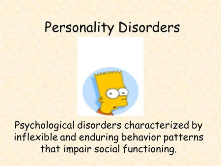 Personality Disorders Psychological disorders characterized by inflexible and enduring behavior patterns that impair social functioning.
