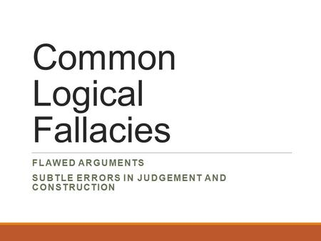 Common Logical Fallacies FLAWED ARGUMENTS SUBTLE ERRORS IN JUDGEMENT AND CONSTRUCTION.