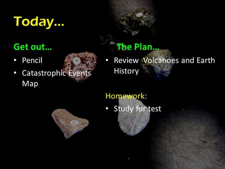 Today… Get out… Pencil Catastrophic Events Map The Plan… Review Volcanoes and Earth History Homework: Study for test.