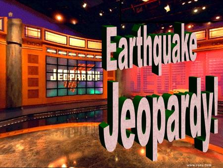 Earthquake Jeopardy 100 200 100 200 300 400 500 300 400 500 100 200 300 400 500 100 200 300 400 500 100 200 300 400 500 Ride the Wave Plate Tectonic.