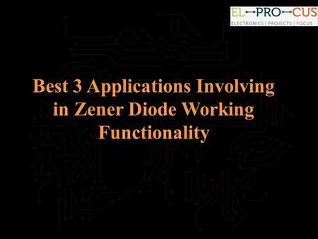 Best 3 Applications Involving in Zener Diode Working Functionality.