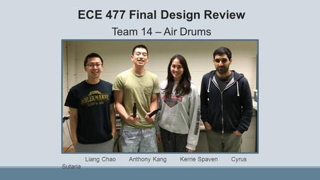 ECE 477 Final Design Review Team 14 – Air Drums Liang Chao Anthony Kang Kerrie Spaven Cyrus Sutaria.