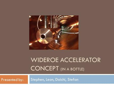 WIDEROE ACCELERATOR CONCEPT (IN A BOTTLE) Stephen, Leon, Daichi, Stefan Presented by: